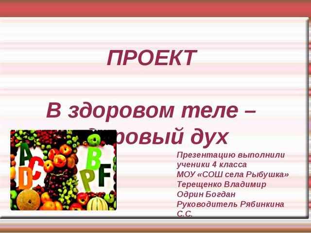 ПРОЕКТ В здоровом теле – здоровый дух Презентацию выполнили ученики 4 класса...
