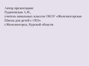 Автор презентации: Рудановская А.И., учитель начальных классов ОКОУ «Железног