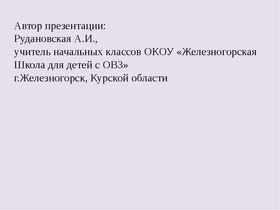 Автор презентации: Рудановская А.И., учитель начальных классов ОКОУ «Железног...