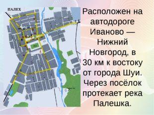 Расположен на автодороге Иваново— Нижний Новгород, в 30км к востоку от горо