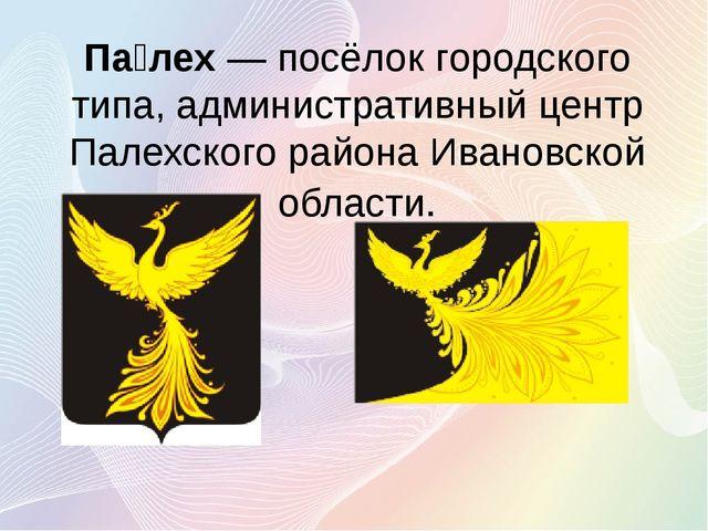 Па́лех— посёлок городского типа, административный центр Палехского района Ив...