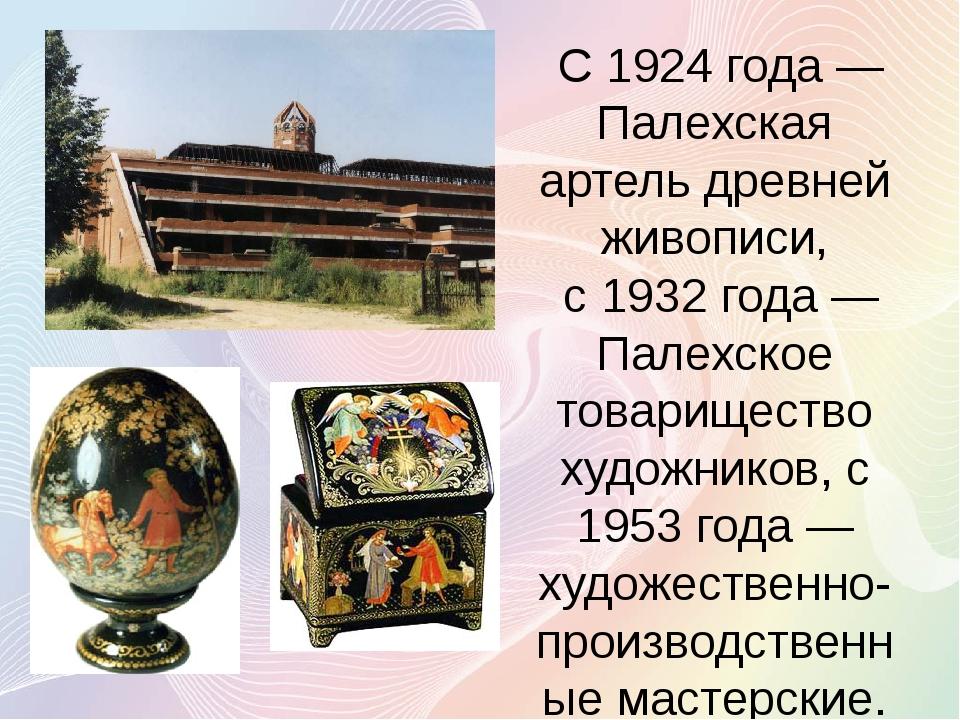 С 1924 года— Палехская артель древней живописи, с 1932 года— Палехское тов...