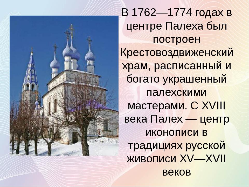 В 1762—1774 годах в центре Палеха был построен Крестовоздвиженский храм, расп...