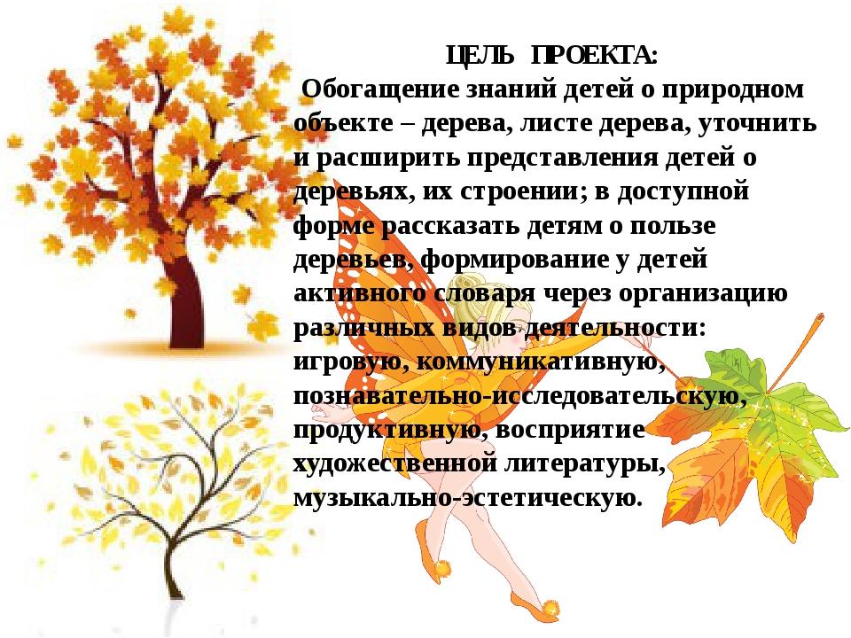 ЦЕЛЬ ПРОЕКТА: Обогащение знаний детей о природном объекте – дерева, листе дер...