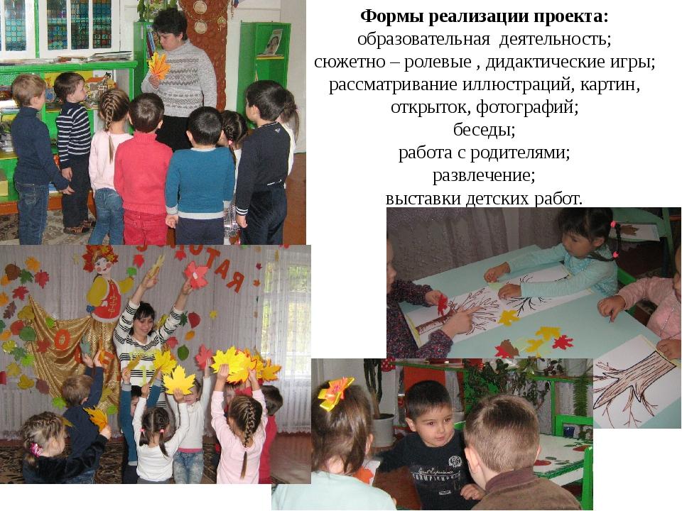 Формы реализации проекта: образовательная деятельность; сюжетно – ролевые , д...