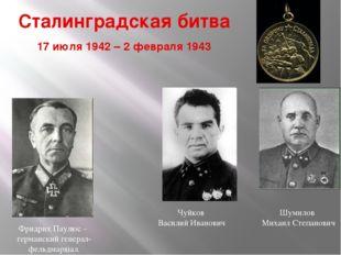 Сталинградская битва 17 июля 1942 – 2 февраля 1943 Чуйков Василий Иванович Шу