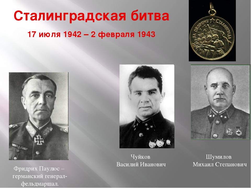 Сталинградская битва 17 июля 1942 – 2 февраля 1943 Чуйков Василий Иванович Шу...