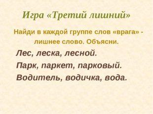 Игра «Третий лишний» Найди в каждой группе слов «врага» - лишнее слово. Объяс
