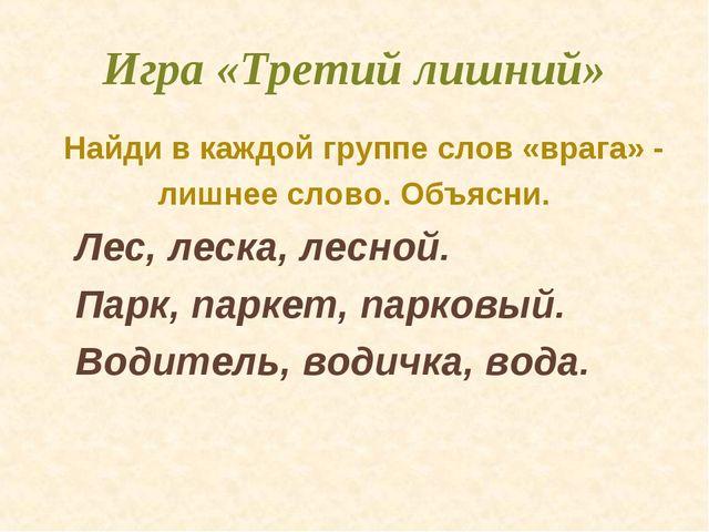 Игра «Третий лишний» Найди в каждой группе слов «врага» - лишнее слово. Объяс...