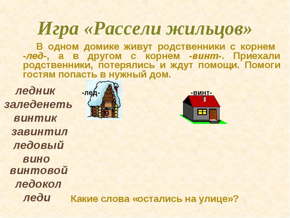 Игра «Рассели жильцов» В одном домике живут родственники с корнем -лед-, а в...