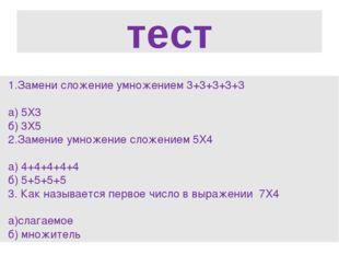 тест Замени сложение умножением 3+3+3+3+3 а) 5Х3 б) 3Х5 2.Замение умножение с