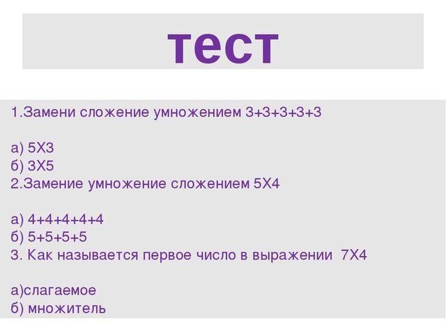 тест Замени сложение умножением 3+3+3+3+3 а) 5Х3 б) 3Х5 2.Замение умножение с...