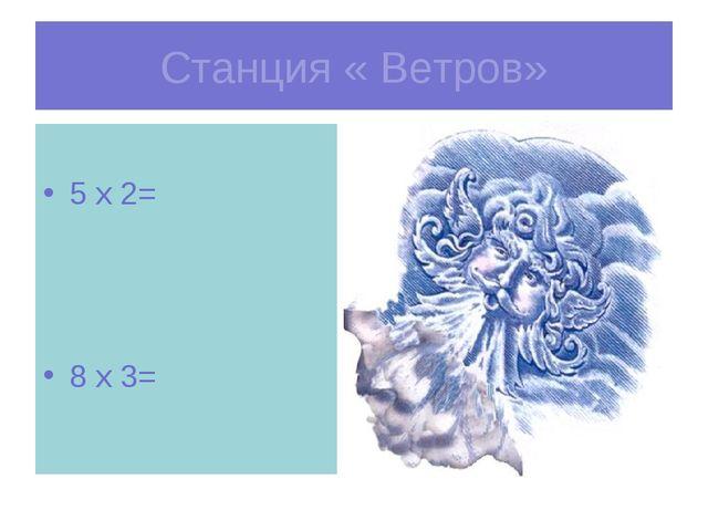 Станция « Ветров» 5 х 2= 8 х 3=