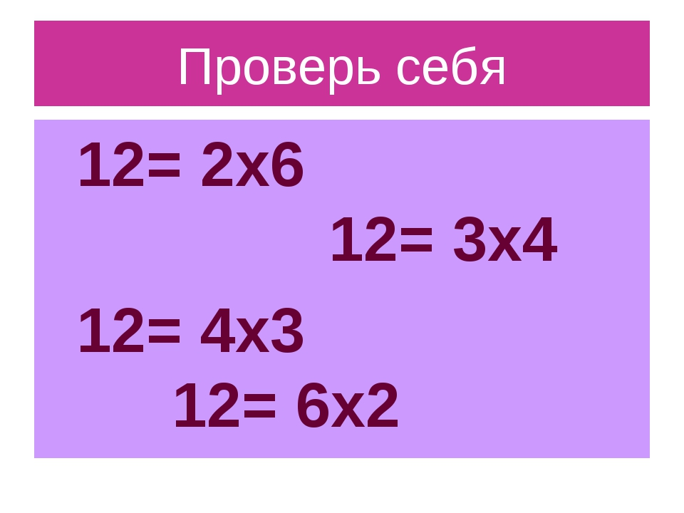 Проверь себя 12= 2х6 12= 3х4 12= 4х3 12= 6х2