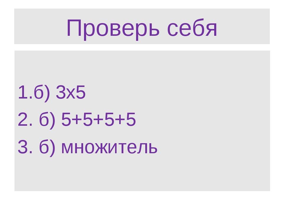 Проверь себя б) 3х5 б) 5+5+5+5 б) множитель