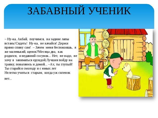 ЗАБАВНЫЙ УЧЕНИК – Ну-ка,Акбай, поучимся, на задние лапы встань!Сидеть! Ну...