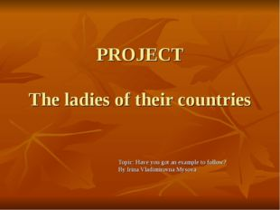 PROJECT The ladies of their countries Topic: Have you got an example to follo