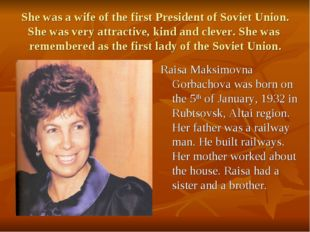 She was a wife of the first President of Soviet Union. She was very attractiv