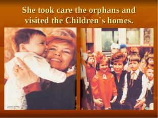 She took care the orphans and visited the Children`s homes.