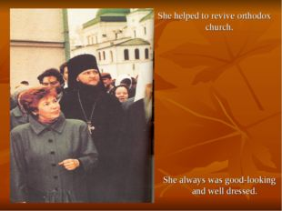 She helped to revive orthodox church. She always was good-looking and well dr
