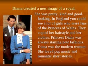 Diana created a new image of a royal. She was pretty, kind and good-looking.