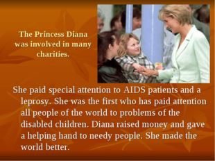 The Princess Diana was involved in many charities. She paid special attention