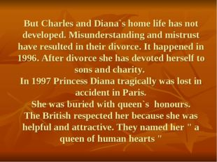 But Charles and Diana`s home life has not developed. Misunderstanding and mis