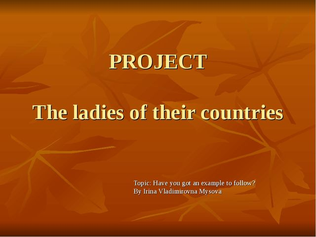 PROJECT The ladies of their countries Topic: Have you got an example to follo...