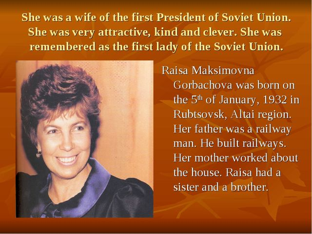 She was a wife of the first President of Soviet Union. She was very attractiv...