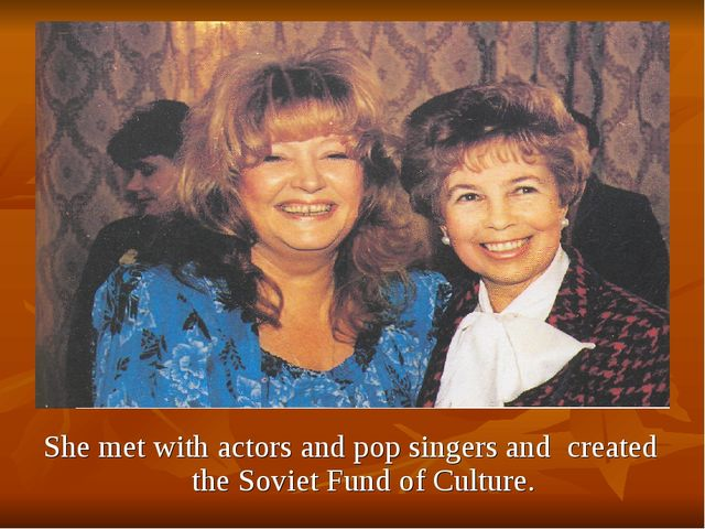 She met with actors and pop singers and created the Soviet Fund of Culture.