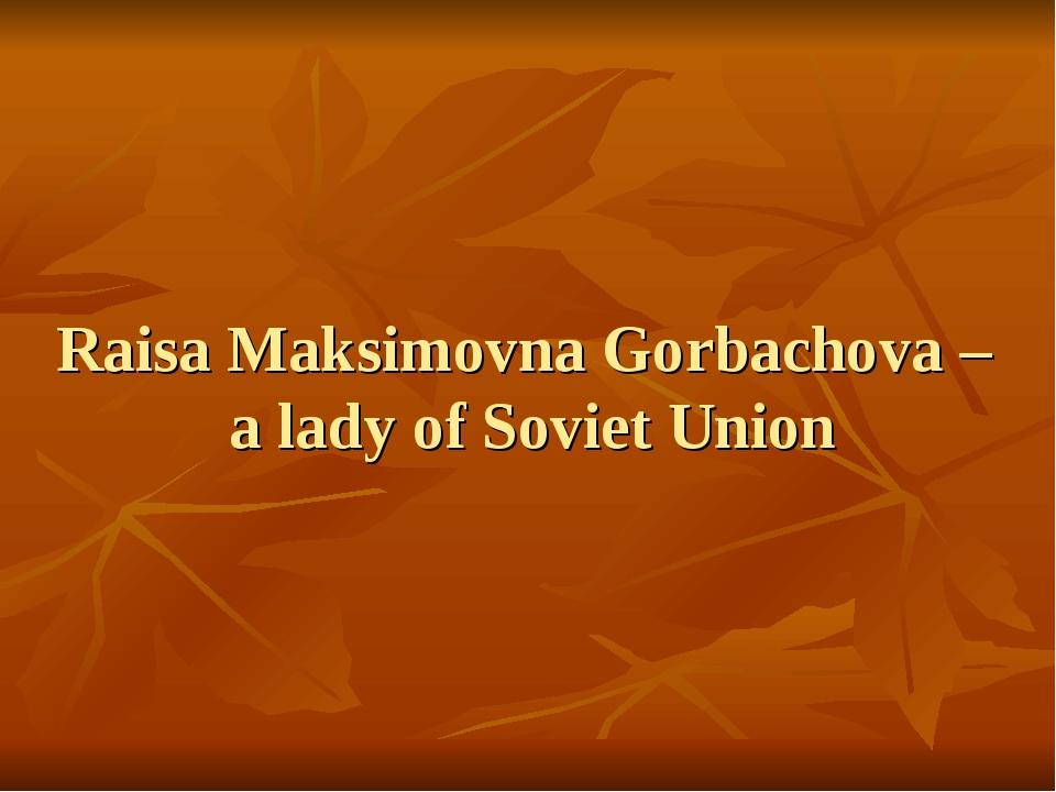 Raisa Maksimovna Gorbachova – a lady of Soviet Union