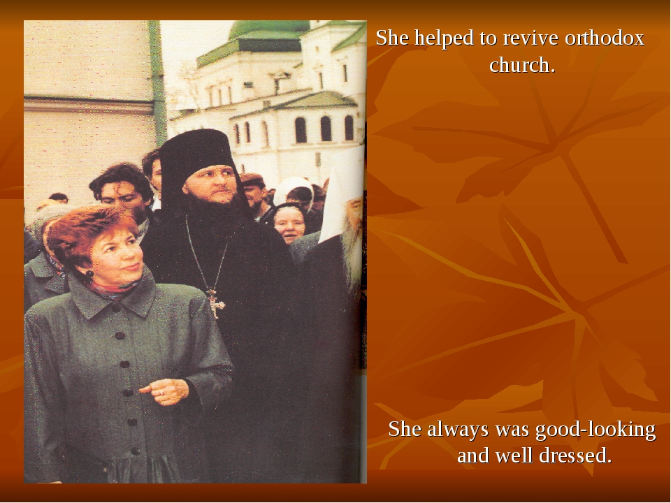 She helped to revive orthodox church. She always was good-looking and well dr...
