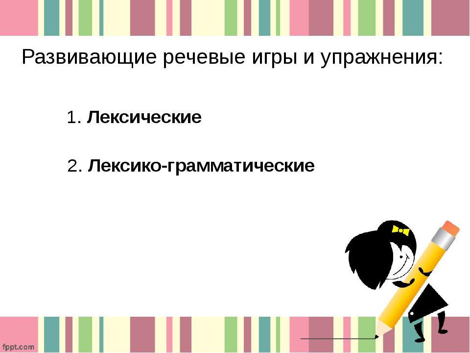 Развивающие речевые игры и упражнения: 1. Лексические 2. Лексико-грамматические