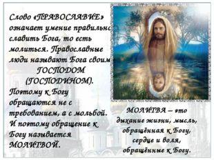 Слово «ПРАВОСЛАВИЕ» означает умение правильно славить Бога, то есть молиться.