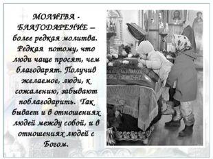 МОЛИТВА - БЛАГОДАРЕНИЕ – более редкая молитва. Редкая потому, что люди чаще п