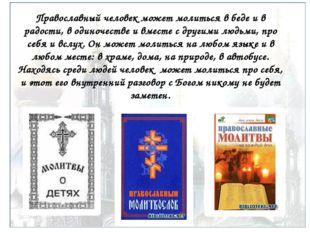 Православный человек может молиться в беде и в радости, в одиночестве и вмест