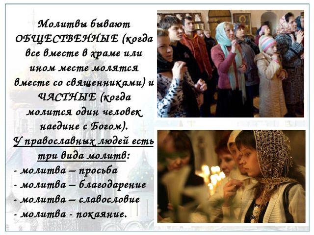 Молитвы бывают ОБЩЕСТВЕННЫЕ (когда все вместе в храме или ином месте молятся...