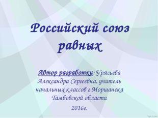 Российский союз равных Автор разработки: Урясьева Александра Сергеевна, учите
