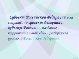 Субъект Российской Федерацииили сокращённосубъект Федерации, субъект Росси