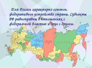 Для России характерно союзное, федеративное устройство страны. Субъекты РФ р