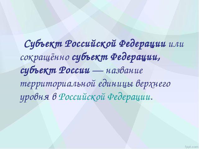 Субъект Российской Федерацииили сокращённосубъект Федерации, субъект Росси...