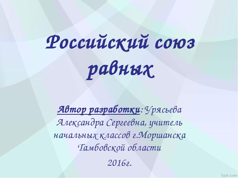 Российский союз равных Автор разработки: Урясьева Александра Сергеевна, учите...