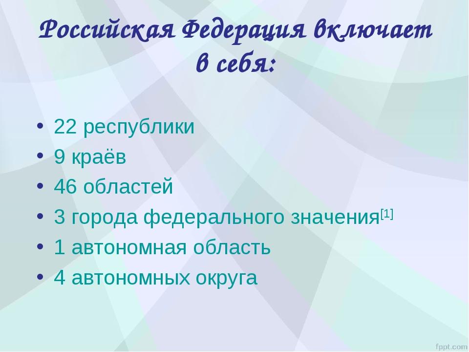 Российская Федерация включает в себя: 22 республики 9 краёв 46 областей 3 гор...