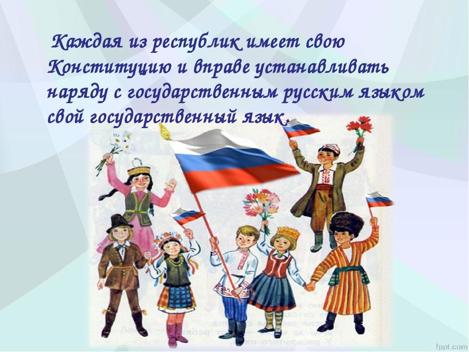 Каждая из республик имеет свою Конституцию и вправе устанавливать наряду с г...