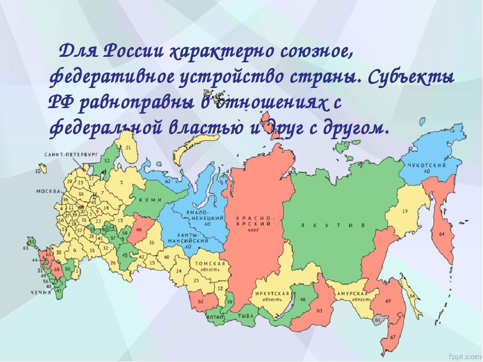 Для России характерно союзное, федеративное устройство страны. Субъекты РФ р...
