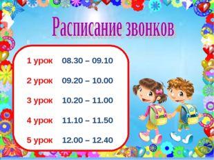 8 1 урок 08.30 – 09.10 2 урок 09.20 – 10.00 3 урок 10.20 – 11.00 4 урок 11.10