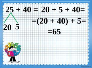 25 + 40 = 20 5 20 + 5 + 40= 20 + 5 + =(20 + 40) + 5= =65 Ekaterina050466