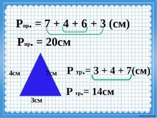 Рпр. = 7 + 4 + 6 + 3 (см) Рпр. = 20см 3см 4см 7см Р тр.= 3 + 4 + 7(см) Р тр.=