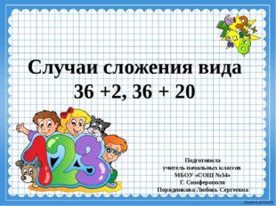 Случаи сложения вида 36 +2, 36 + 20 Подготовила учитель начальных классов МБО