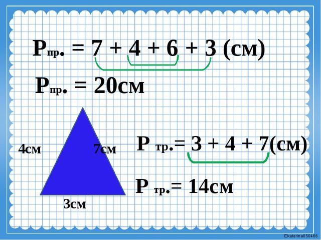 Рпр. = 7 + 4 + 6 + 3 (см) Рпр. = 20см 3см 4см 7см Р тр.= 3 + 4 + 7(см) Р тр.=...